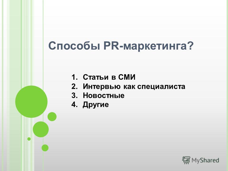 Способы PR-маркетинга? 1.Статьи в СМИ 2.Интервью как специалиста 3.Новостные 4.Другие