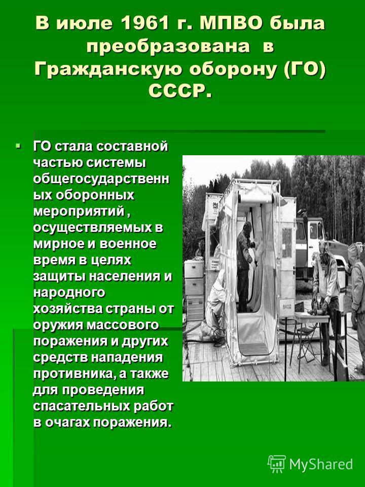 В июле 1961 г. МПВО была преобразована в Гражданскую оборону (ГО) СССР. ГО стала составной частью системы общегосударственн ых оборонных мероприятий, осуществляемых в мирное и военное время в целях защиты населения и народного хозяйства страны от ору
