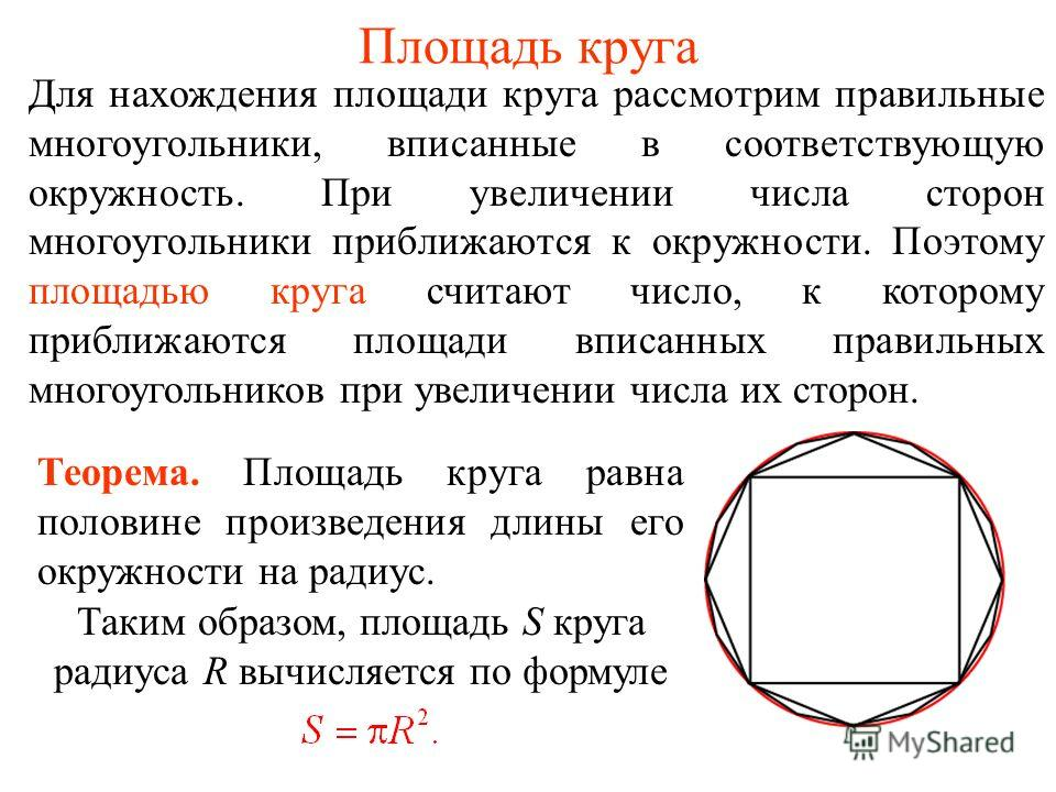 Площадь круга Для нахождения площади круга рассмотрим правильные многоугольники, вписанные в соответствующую окружность. При увеличении числа сторон многоугольники приближаются к окружности. Поэтому площадью круга считают число, к которому приближают