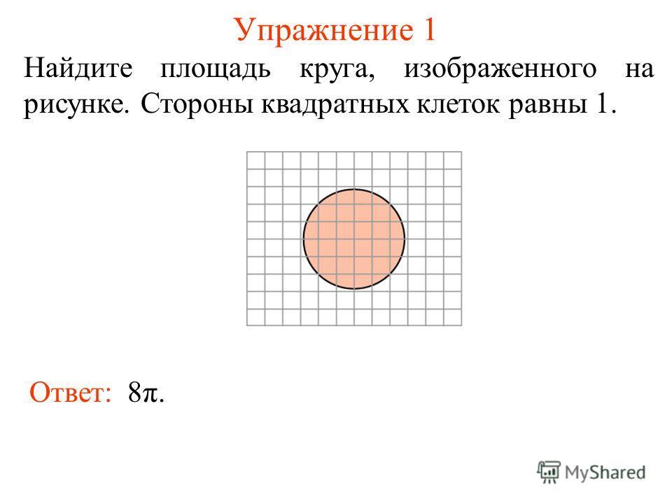 Упражнение 1 Найдите площадь круга, изображенного на рисунке. Стороны квадратных клеток равны 1. Ответ: 8π.
