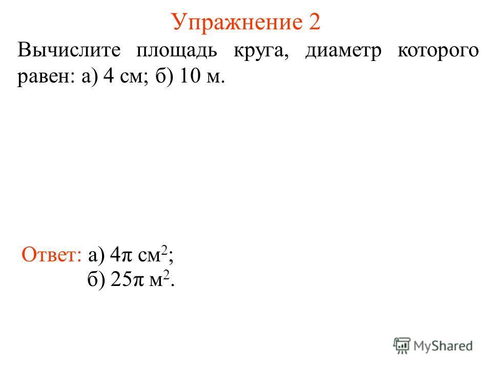 Упражнение 2 Вычислите площадь круга, диаметр которого равен: а) 4 см; б) 10 м. Ответ: а) 4π см 2 ; б) 25π м 2.