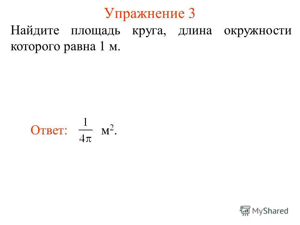 Упражнение 3 Найдите площадь круга, длина окружности которого равна 1 м. Ответ: м 2.
