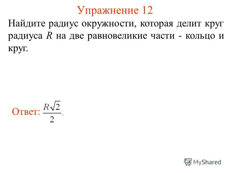 Упражнение 12 Найдите радиус окружности, которая делит круг радиуса R на две равновеликие части - кольцо и круг. Ответ: