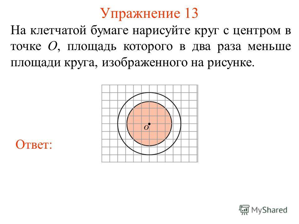 Упражнение 13 На клетчатой бумаге нарисуйте круг с центром в точке O, площадь которого в два раза меньше площади круга, изображенного на рисунке. Ответ: