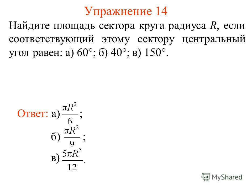 Упражнение 14 Найдите площадь сектора круга радиуса R, если соответствующий этому сектору центральный угол равен: а) 60°; б) 40°; в) 150°. Ответ: а) ;б) ; в)