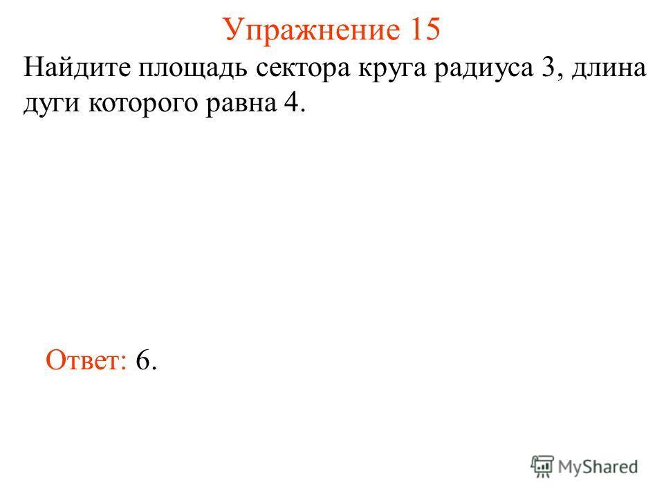 Упражнение 15 Найдите площадь сектора круга радиуса 3, длина дуги которого равна 4. Ответ: 6.