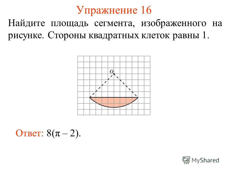 Упражнение 16 Найдите площадь сегмента, изображенного на рисунке. Стороны квадратных клеток равны 1. Ответ: 8(π – 2).
