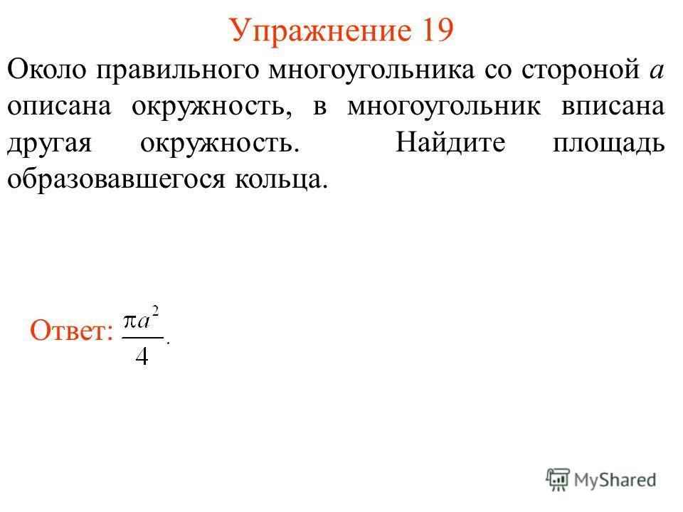 Упражнение 19 Около правильного многоугольника со стороной а описана окружность, в многоугольник вписана другая окружность. Найдите площадь образовавшегося кольца. Ответ: