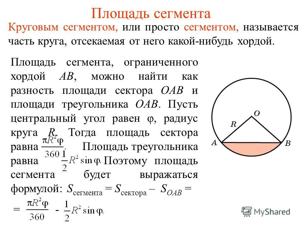 Площадь сегмента Круговым сегментом, или просто сегментом, называется часть круга, отсекаемая от него какой-нибудь хордой. Площадь сегмента, ограниченного хордой AB, можно найти как разность площади сектора OAB и площади треугольника OAB. Пусть центр
