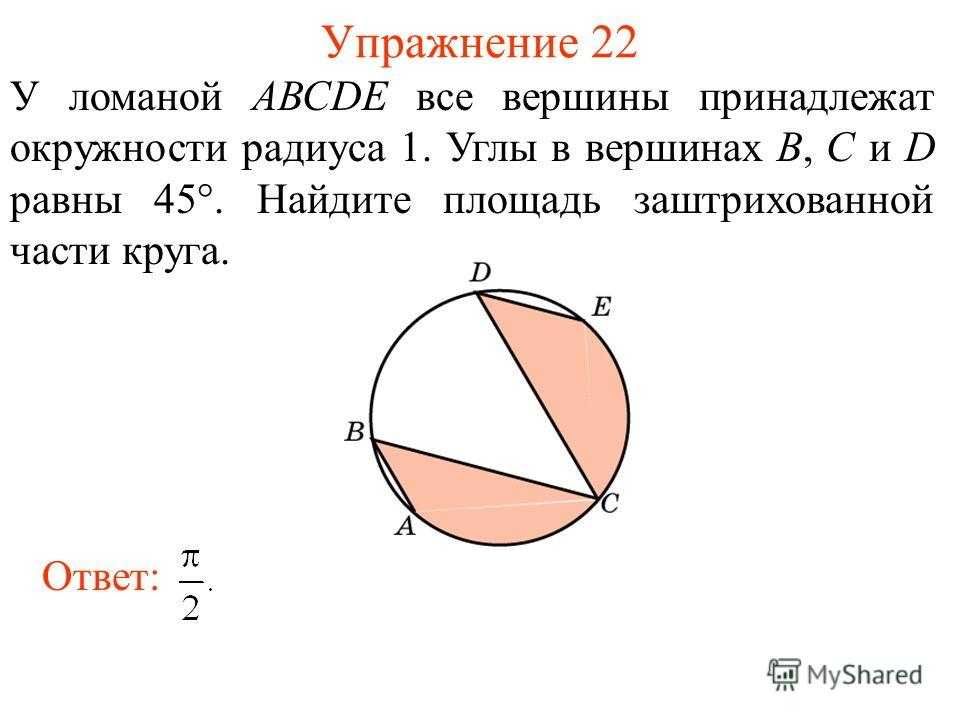 Упражнение 22 У ломаной АВСDE все вершины принадлежат окружности радиуса 1. Углы в вершинах В, С и D равны 45°. Найдите площадь заштрихованной части круга. Ответ: