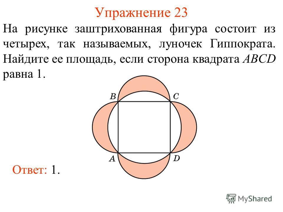 Упражнение 23 На рисунке заштрихованная фигура состоит из четырех, так называемых, луночек Гиппократа. Найдите ее площадь, если сторона квадрата ABCD равна 1. Ответ: 1.