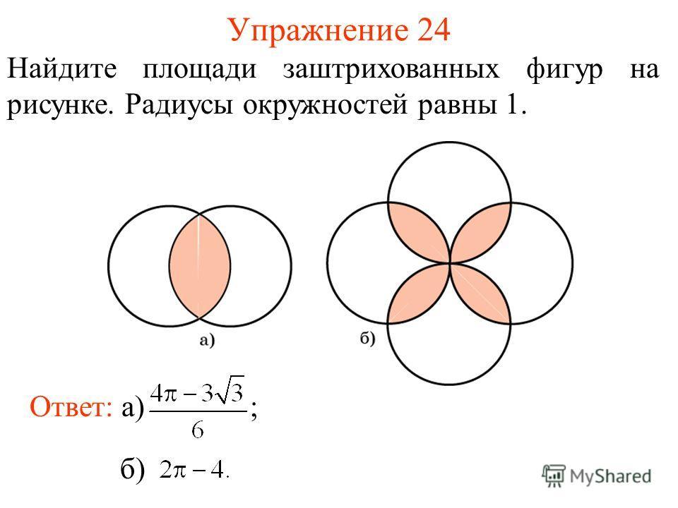 Упражнение 24 Найдите площади заштрихованных фигур на рисунке. Радиусы окружностей равны 1. Ответ: а) ; б)