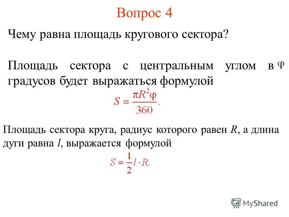 Вопрос 4 Чему равна площадь кругового сектора? Площадь сектора с центральным углом в градусов будет выражаться формулой Площадь сектора круга, радиус которого равен R, а длина дуги равна l, выражается формулой