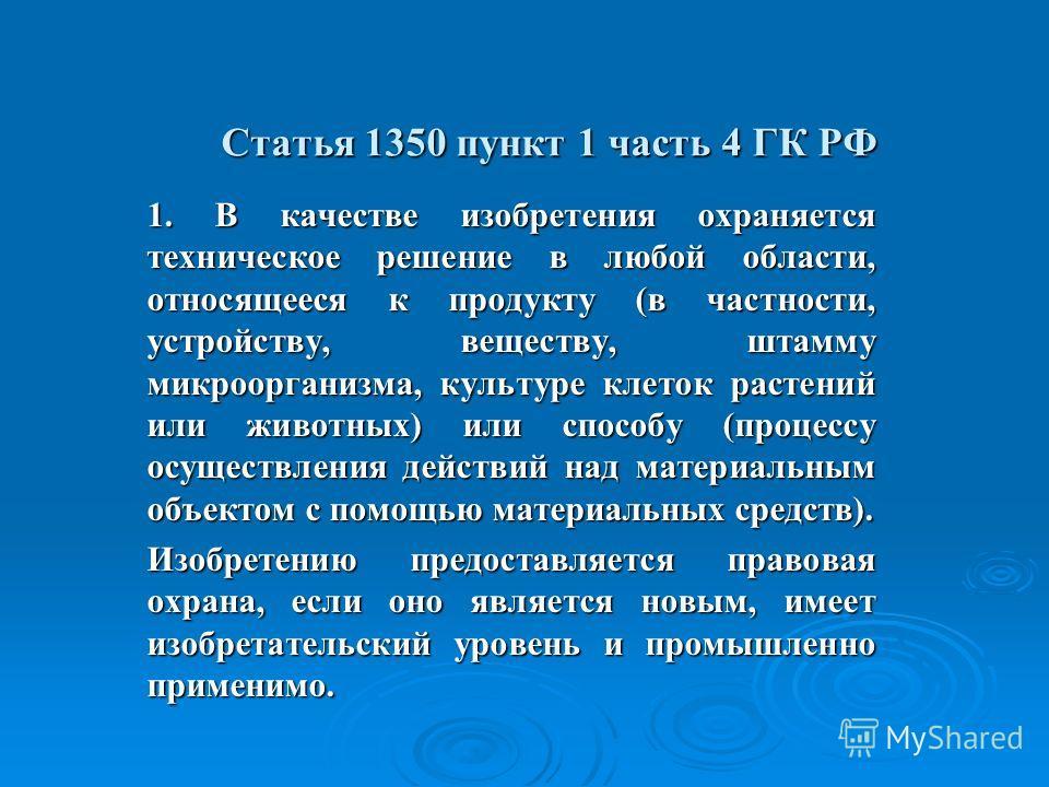 Статья 1350 пункт 1 часть 4 ГК РФ 1. В качестве изобретения охраняется техническое решение в любой области, относящееся к продукту (в частности, устройству, веществу, штамму микроорганизма, культуре клеток растений или животных) или способу (процессу