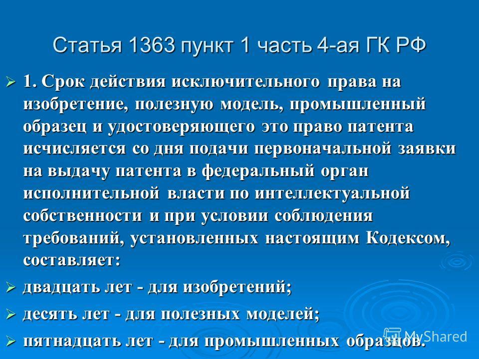 Статья 1363 пункт 1 часть 4-ая ГК РФ 1. Срок действия исключительного права на изобретение, полезную модель, промышленный образец и удостоверяющего это право патента исчисляется со дня подачи первоначальной заявки на выдачу патента в федеральный орга