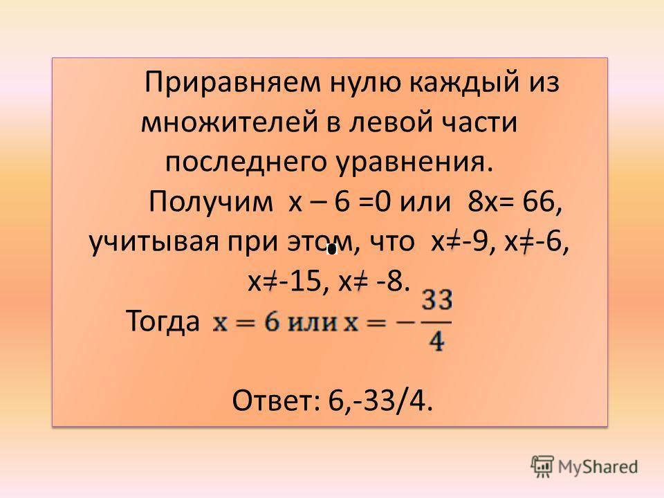 Приравняем нулю каждый из множителей в левой части последнего уравнения. Получим х – 6 =0 или 8х= 66, учитывая при этом, что х=-9, х=-6, х=-15, х= -8. Тогда Ответ: 6,-33/4. Приравняем нулю каждый из множителей в левой части последнего уравнения. Полу