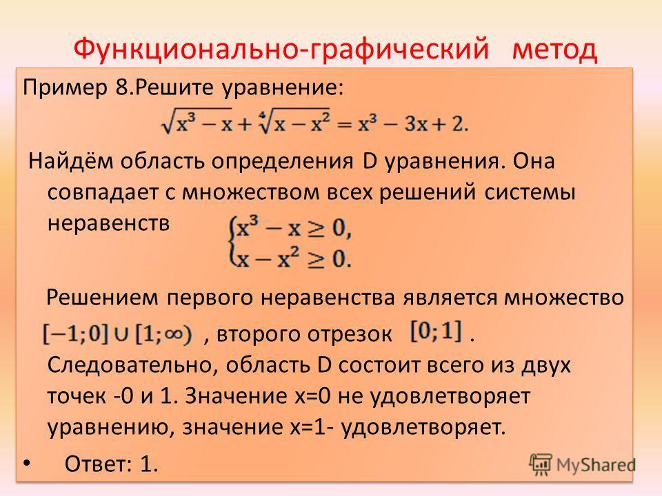 Функционально-графический метод Пример 8.Решите уравнение: Найдём область определения D уравнения. Она совпадает с множеством всех решений системы неравенств Решением первого неравенства является множество, второго отрезок. Следовательно, область D с