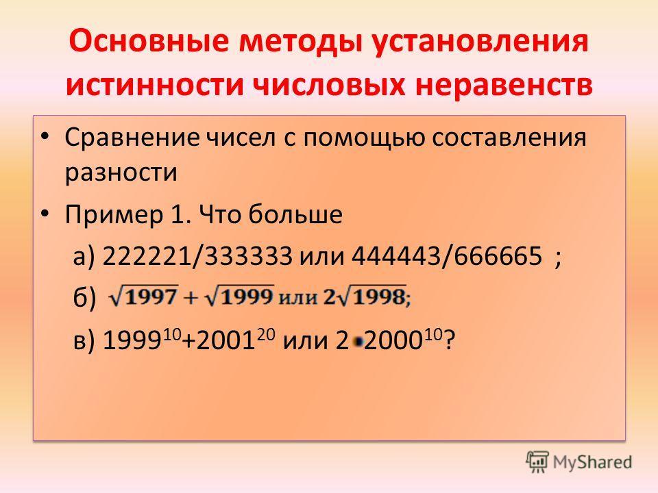 Основные методы установления истинности числовых неравенств Сравнение чисел с помощью составления разности Пример 1. Что больше а) 222221/333333 или 444443/666665 ; б) в) 1999 10 +2001 20 или 2 2000 10 ? Сравнение чисел с помощью составления разности