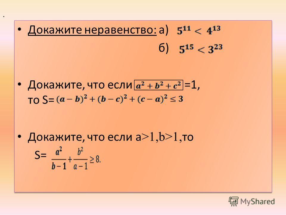 Докажите неравенство: а) б) Докажите, что если =1, то S= Докажите, что если a >1,b>1, то S= Докажите неравенство: а) б) Докажите, что если =1, то S= Докажите, что если a >1,b>1, то S=.