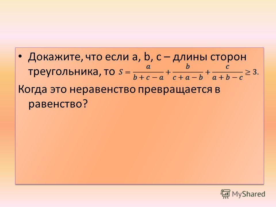 Докажите, что если а, b, с – длины сторон треугольника, то Когда это неравенство превращается в равенство? Докажите, что если а, b, с – длины сторон треугольника, то Когда это неравенство превращается в равенство?