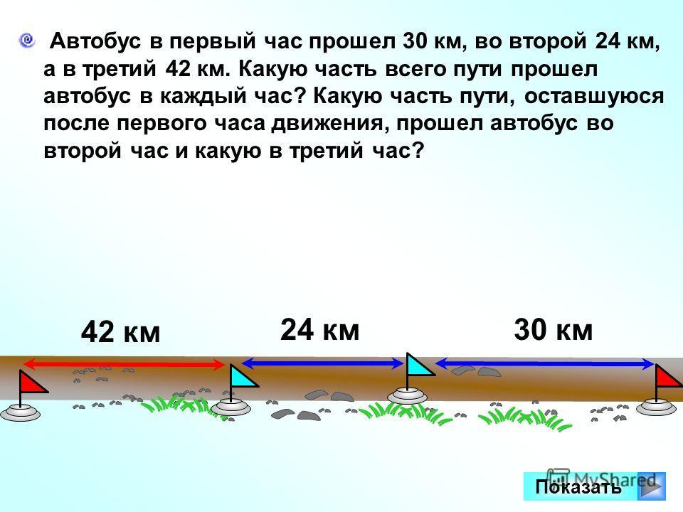Автобус в первый час прошел 30 км, во второй 24 км, а в третий 42 км. Какую часть всего пути прошел автобус в каждый час? Какую часть пути, оставшуюся после первого часа движения, прошел автобус во второй час и какую в третий час? Показать 30 км24 км