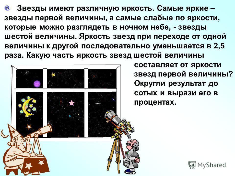 Звезды имеют различную яркость. Самые яркие – звезды первой величины, а самые слабые по яркости, которые можно разглядеть в ночном небе, - звезды шестой величины. Яркость звезд при переходе от одной величины к другой последовательно уменьшается в 2,5