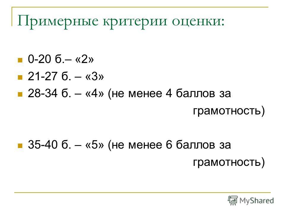Примерные критерии оценки: 0-20 б.– «2» 21-27 б. – «3» 28-34 б. – «4» (не менее 4 баллов за грамотность) 35-40 б. – «5» (не менее 6 баллов за грамотность)