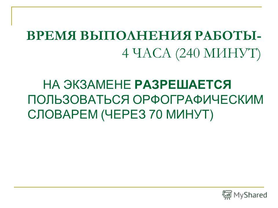 ВРЕМЯ ВЫПОЛНЕНИЯ РАБОТЫ- 4 ЧАСА (240 МИНУТ) НА ЭКЗАМЕНЕ РАЗРЕШАЕТСЯ ПОЛЬЗОВАТЬСЯ ОРФОГРАФИЧЕСКИМ СЛОВАРЕМ (ЧЕРЕЗ 70 МИНУТ)