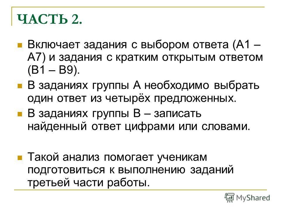 ЧАСТЬ 2. Включает задания с выбором ответа (А1 – А7) и задания с кратким открытым ответом (В1 – В9). В заданиях группы А необходимо выбрать один ответ из четырёх предложенных. В заданиях группы В – записать найденный ответ цифрами или словами. Такой