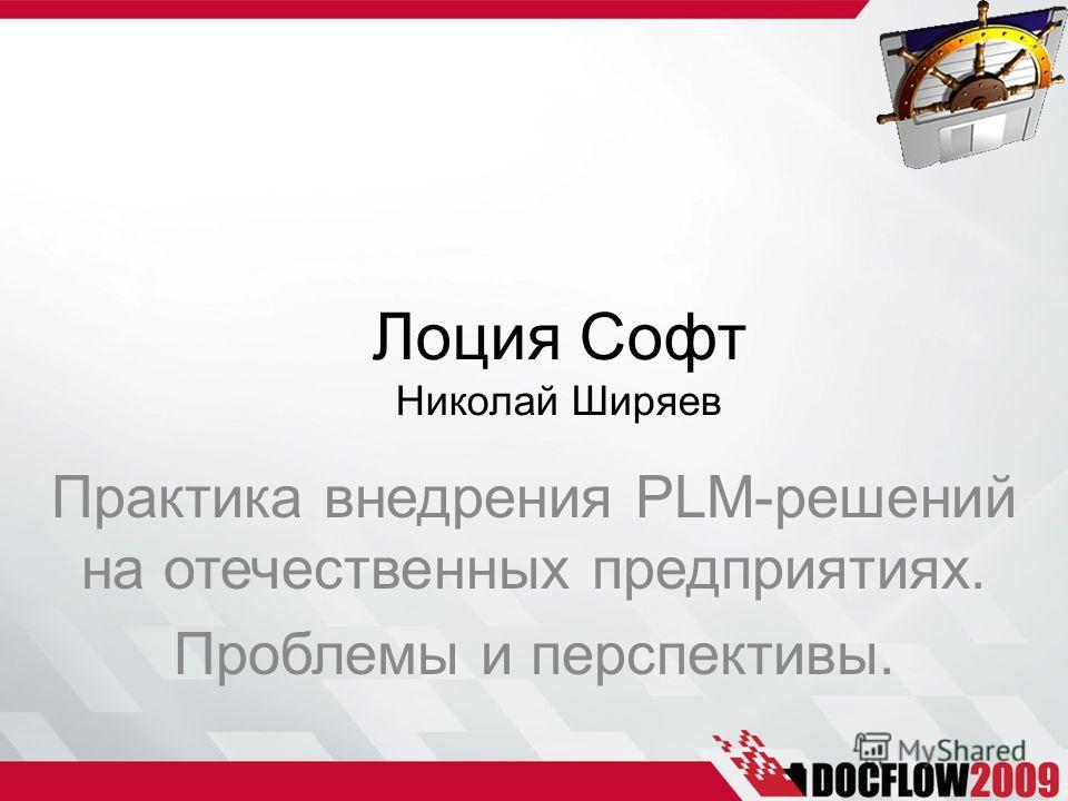 Практика внедрения PLM-решений на отечественных предприятиях. Проблемы и перспективы. Лоция Софт Николай Ширяев