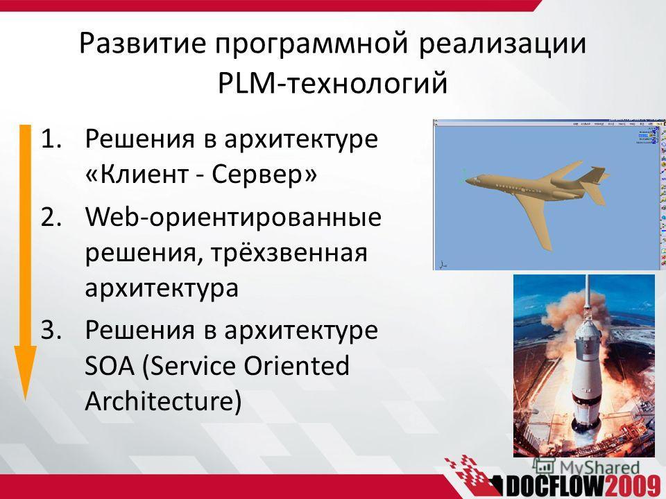Развитие программной реализации PLM-технологий 1.Решения в архитектуре «Клиент - Сервер» 2.Web-ориентированные решения, трёхзвенная архитектура 3.Решения в архитектуре SOA (Service Oriented Architecture)