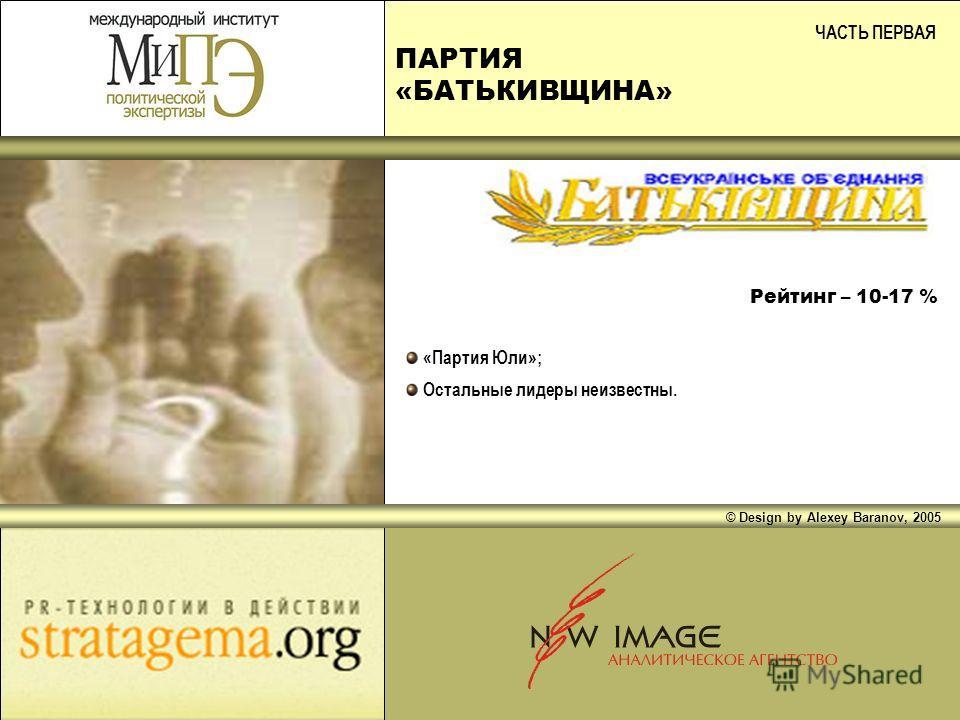 ПАРТИЯ «БАТЬКИВЩИНА» ЧАСТЬ ПЕРВАЯ «Партия Юли»; Остальные лидеры неизвестны. Рейтинг – 10-17 % © Design by Alexey Baranov, 2005