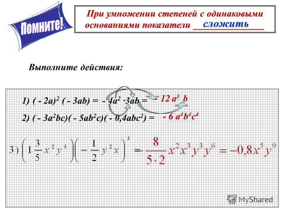 При умножении степеней с одинаковыми основаниями показатели _______________ Выполните действия: 1)( - 2а) 2 ( - 3ab) = 2) ( - 3a 2 bc)( - 5ab 2 c)( - 0,4abc 2 ) = сложить - 4а 2 ·3ab = - 12а3а3 b - 6 a 4 b 4 c 4