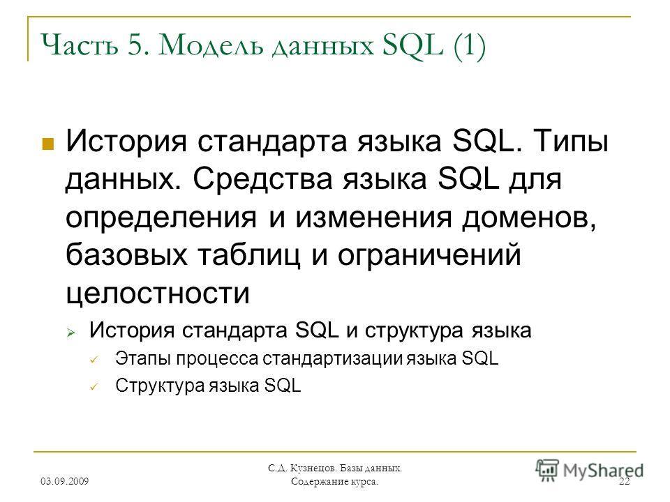 03.09.2009 С.Д. Кузнецов. Базы данных. Содержание курса. 22 Часть 5. Модель данных SQL (1) История стандарта языка SQL. Типы данных. Средства языка SQL для определения и изменения доменов, базовых таблиц и ограничений целостности История стандарта SQ
