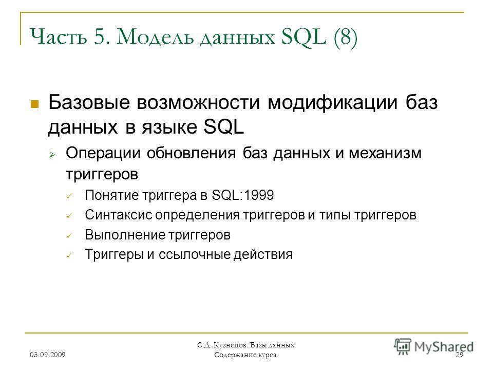 03.09.2009 С.Д. Кузнецов. Базы данных. Содержание курса. 29 Часть 5. Модель данных SQL (8) Базовые возможности модификации баз данных в языке SQL Операции обновления баз данных и механизм триггеров Понятие триггера в SQL:1999 Синтаксис определения тр