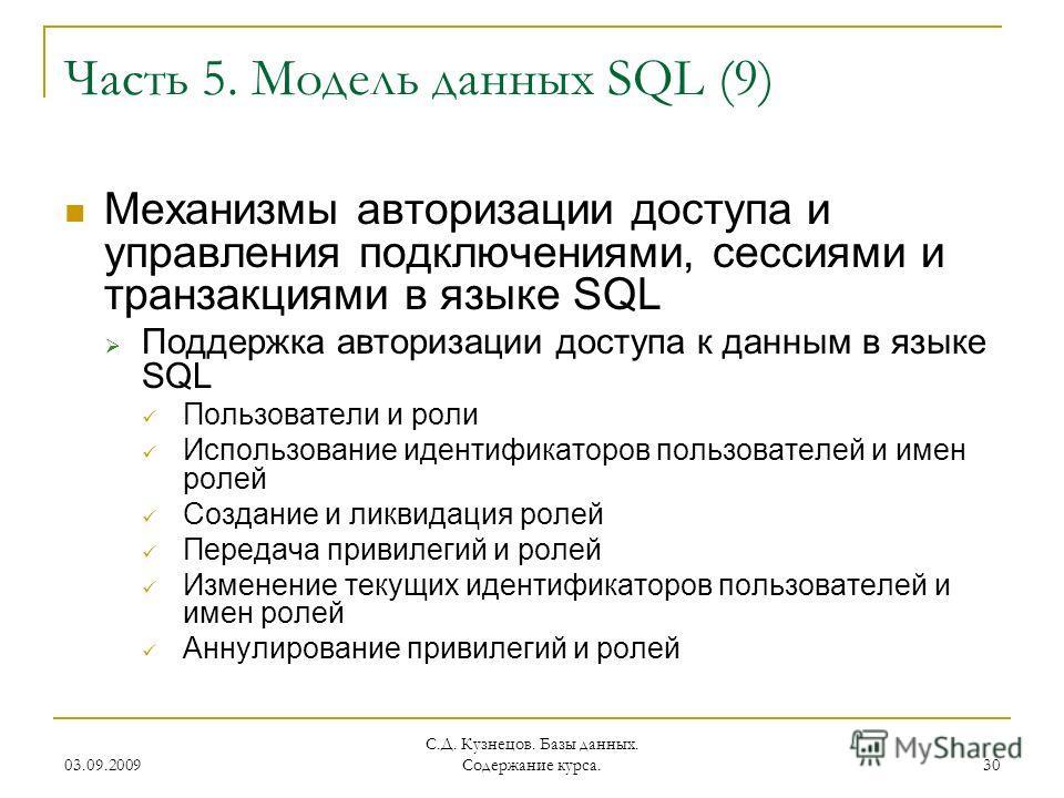 03.09.2009 С.Д. Кузнецов. Базы данных. Содержание курса. 30 Часть 5. Модель данных SQL (9) Механизмы авторизации доступа и управления подключениями, сессиями и транзакциями в языке SQL Поддержка авторизации доступа к данным в языке SQL Пользователи и