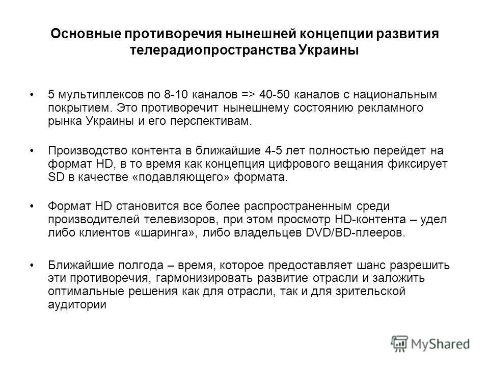 Основные противоречия нынешней концепции развития телерадиопространства Украины 5 мультиплексов по 8-10 каналов => 40-50 каналов с национальным покрытием. Это противоречит нынешнему состоянию рекламного рынка Украины и его перспективам. Производство