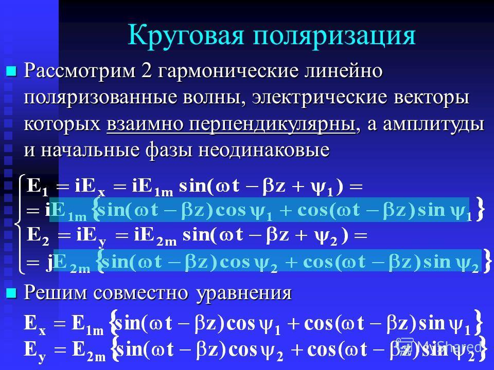 Круговая поляризация Рассмотрим 2 гармонические линейно поляризованные волны, электрические векторы которых взаимно перпендикулярны, а амплитуды и начальные фазы неодинаковые Рассмотрим 2 гармонические линейно поляризованные волны, электрические вект