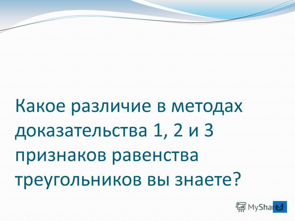 Какое различие в методах доказательства 1, 2 и 3 признаков равенства треугольников вы знаете?