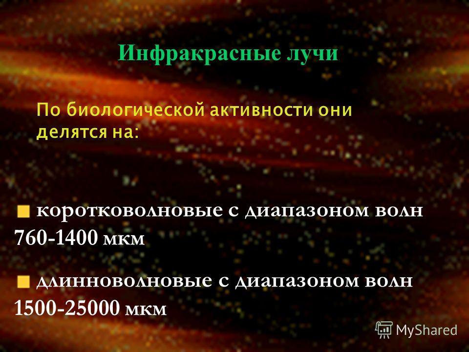 Инфракрасные лучи По биологической активности они делятся на: коротковолновые с диапазоном волн 760-1400 мкм длинноволновые с диапазоном волн 1500-25000 мкм
