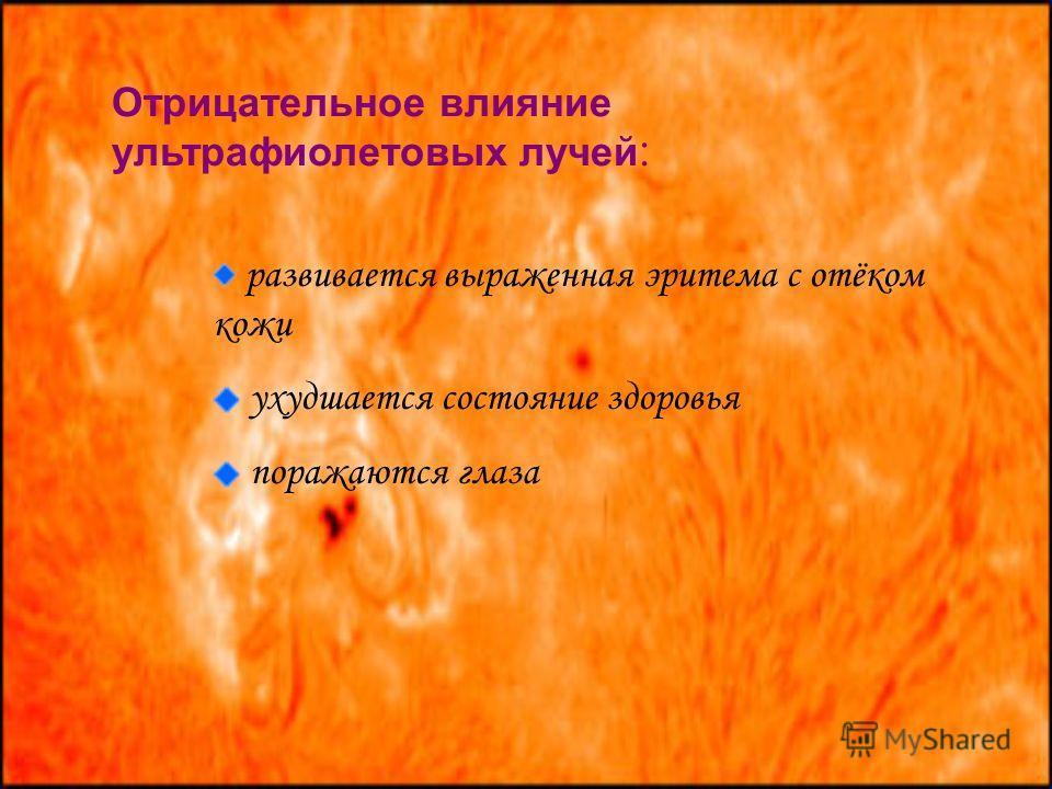Отрицательное влияние ультрафиолетовых лучей : развивается выраженная эритема с отёком кожи ухудшается состояние здоровья поражаются глаза