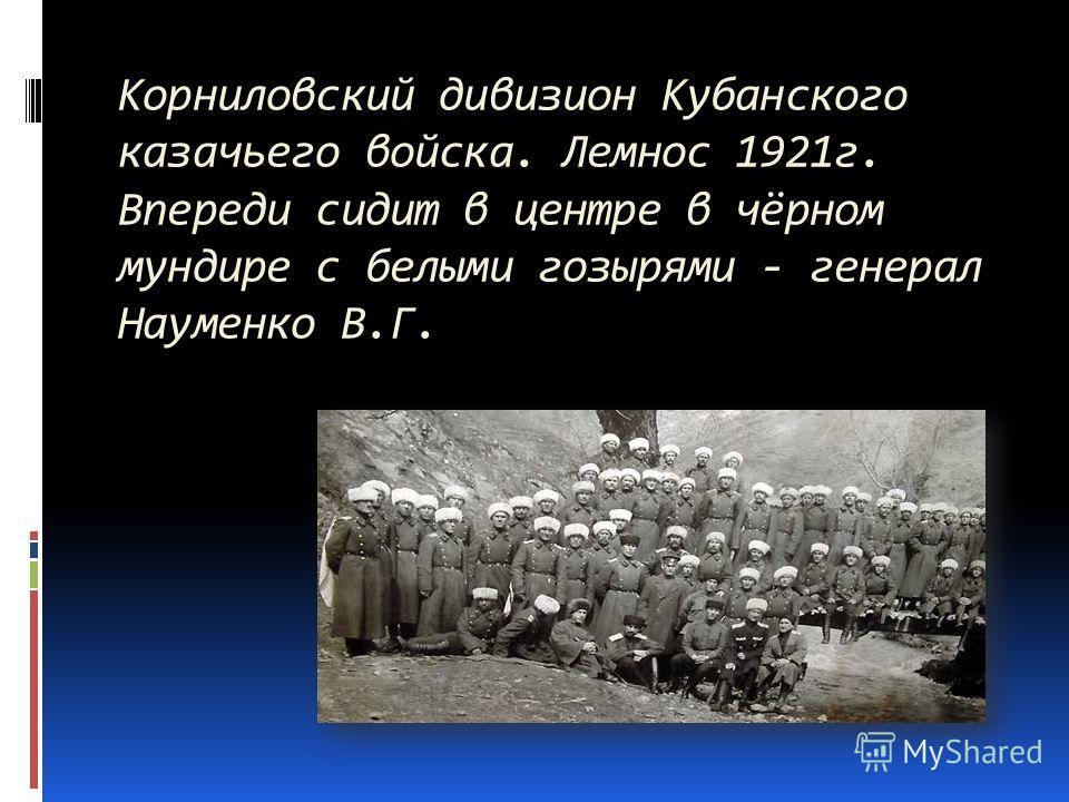 Корниловский дивизион Кубанского казачьего войска. Лемнос 1921г. Впереди сидит в центре в чёрном мундире с белыми гозырями - генерал Науменко В.Г.