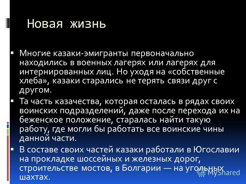 Новая жизнь Многие казаки-эмигранты первоначально находились в военных лагерях или лагерях для интернированных лиц. Но уходя на «собственные хлеба», казаки старались не терять связи друг с другом. Та часть казачества, которая осталась в рядах своих в