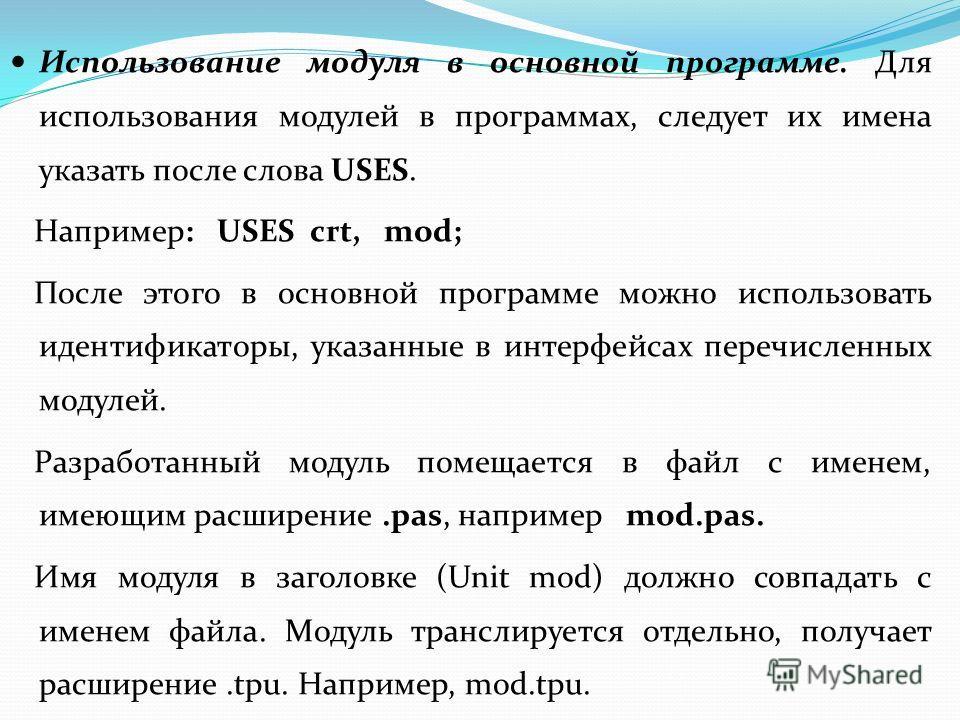 Использование модуля в основной программе. Для использования модулей в программах, следует их имена указать после слова USES. Например: USES crt, mod; После этого в основной программе можно использовать идентификаторы, указанные в интерфейсах перечис