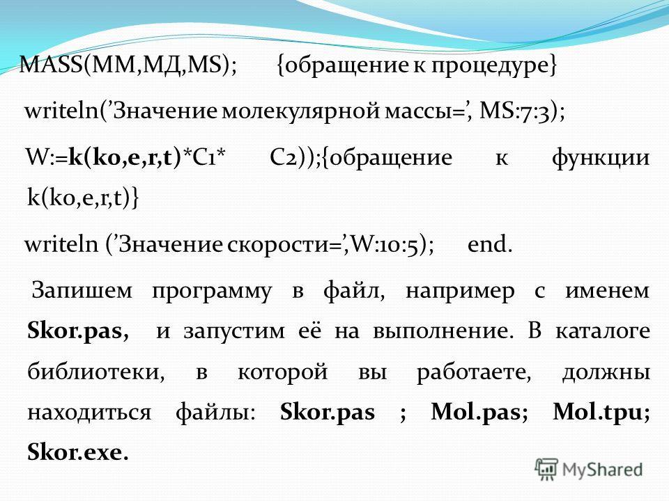 MASS(MM,МД,MS); {обращение к процедуре} writeln(Значение молекулярной массы=, MS:7:3); W:=k(k0,e,r,t)*C1* C2));{обращение к функции k(k0,e,r,t)} writeln (Значение скорости=,W:10:5); end. Запишем программу в файл, например с именем Skor.pas, и запусти