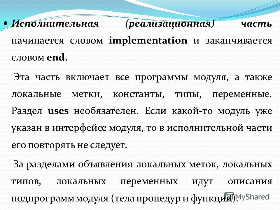 Исполнительная (реализационная) часть начинается словом implementation и заканчивается словом end. Эта часть включает все программы модуля, а также локальные метки, константы, типы, переменные. Раздел uses необязателен. Если какой-то модуль уже указа