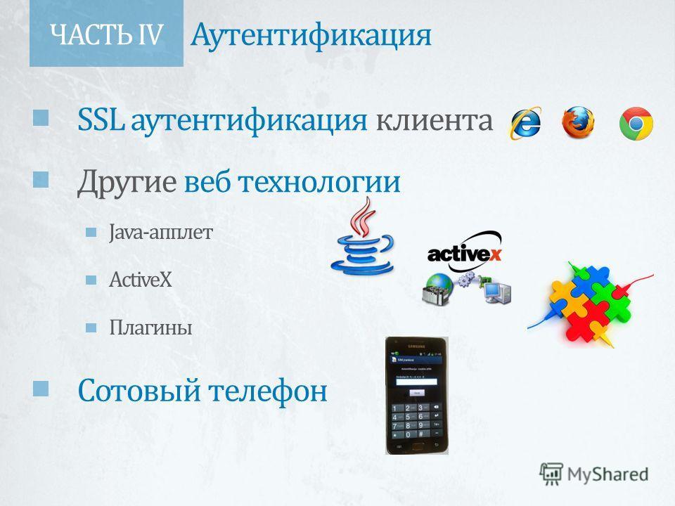 ЧАСТЬ IV Аутентификация SSL аутентификация клиента Другие веб технологии Java-апплет ActiveX Плагины Сотовый телефон