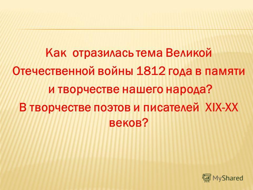 Как отразилась тема Великой Отечественной войны 1812 года в памяти и творчестве нашего народа? В творчестве поэтов и писателей XIX-XX веков?