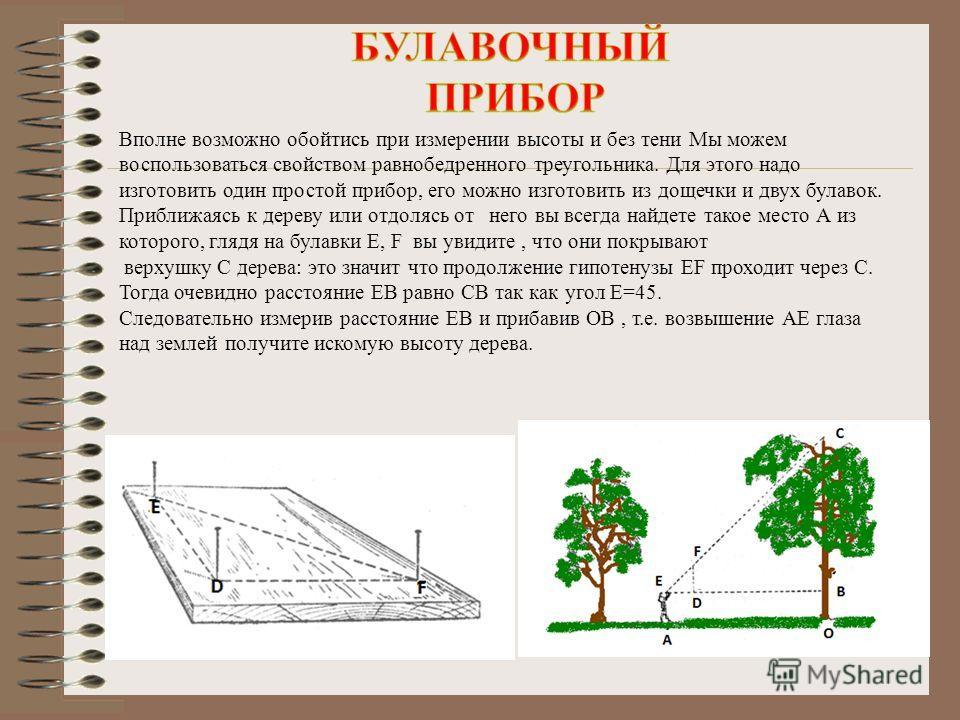 А Таким образом, можно измерить и высоту дерева. Но этот способ не всегда можно применить. Чтоб не дожидаться когда ваша тень станет равна вашему росту можно поступить проще. Измерить тень дерева и вашу собственную. Во сколько раз тень дерева больше