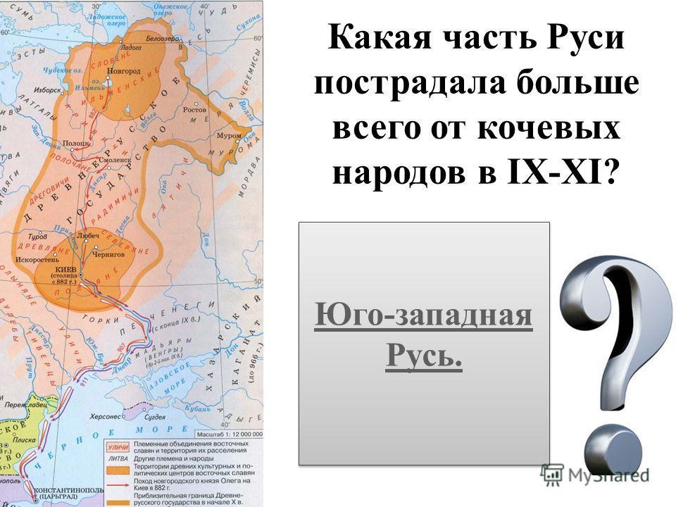 Какая часть Руси пострадала больше всего от кочевых народов в IX-XI? Юго-западная Русь. Юго-западная Русь.